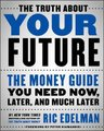 The Truth about Your Future - The Money Guide You Need Now, Later, and Much Later (Hardcover): Ric Edelman