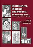 Practitioners, Practices and Patients - New Approaches to Medical Archaeology and Anthropology (Paperback): Patricia A. Baker,...