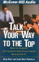 Talk Your Way to the Top - How to Address Any Audience Like Your Career Depended on It (Abridged, Standard format, CD, abridged...