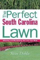The Perfect South Carolina Lawn - Attaining and Maintaining the Lawn You Want (Paperback): Steve Dobbs