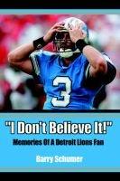 I Don't Believe It! - Memories of a Detroit Lions Fan (Paperback): Barry Schumer