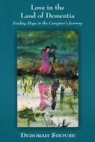 Love in the Land of Dementia - Finding Hope in the Caregiver's Journey (Paperback): Deborah Shouse