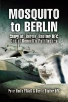 Mosquito to Berlin - Story of 'Bertie' Boulter DFC, One of Bennett's Pathfinders (Hardcover): Peter Bodle,...