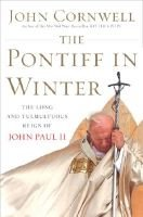 The Pontiff in Winter - Triumph and Conflict in the Reign of John Paul II (Hardcover): John Cornwell