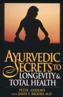 Ayurvedic Secrets to Longevity and Total Health (Hardcover): Peter Anselmo