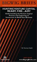 Hunting Venture Capital Ready, Fire... Aim! - Understanding the Venture Capital Process and Capturing an Investment to Build...