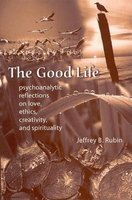 The Good Life - Psychoanalytic Reflections on Love, Ethics, Creativity  and Spirituality (Hardcover, New): Jeffrey B. Rubin