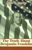 The Truth about Benjamin Franklin (Paperback): Joyce G. Snyder