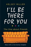I'll Be There For You - The Ultimate Book for Friends Fans Everywhere (Paperback): Kelsey Miller