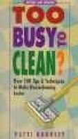 Too Busy to Clean? - Over 500 Tips and Techniques to Make Housecleaning Easier (Paperback, 2nd): Patti Barrett