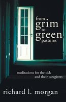 From Grim to Green Pastures - Meditations for the Sick and Their Caregivers (Paperback): Richard L Morgan