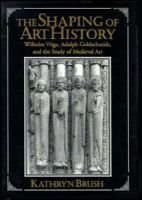 The Shaping of Art History - Wilhelm Voge, Adolph Goldschmidt, and the Study of Medieval Art (Hardcover, New): Kathryn Brush