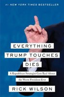 Everything Trump Touches Dies - A Republican Strategist Gets Real About the Worst President Ever (Hardcover): Rick Wilson