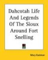 Dahcotah Life and Legends of the Sioux Around Fort Snelling (Electronic book text): Mary Eastman