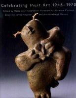 Celebrating Inuit Art 1948-1970 (Hardcover): Maria Von Finkenstein, Canadian Museum of Civilization, Maria Von Finckenstein,...