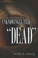 """How Christians Unknowingly Talk to the """"Dead"""" (Paperback): Keith, M Henry"""