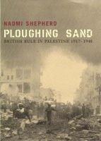 Ploughing Sand - British Rule in Palestine, 1917-1948 (Hardcover): Naomi Shepherd