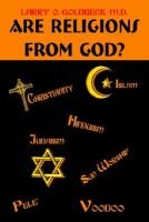 Are Religions From God? (Hardcover): Larry O. Goldbeck