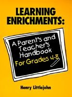Learning Enrichments - A Parent's and Teacher's Handbook Grades 4-8 (Paperback, illustrated edition): Henry Littlejohn