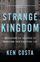 Strange Kingdom - Meditations on the Cross to Transform Your Day to Day Life (Paperback): Ken Costa