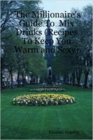 The Millionaire's Guide To Mix Drinks (Recipes To Keep You Warm and Sexy) (Paperback): Kimball Hopson