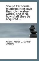 Should California Municipalities Own Their Own Water-Works, and If So, How Shall They Be Acquired .. (Paperback): Adams Arthur...