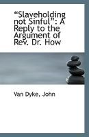 Slaveholding Not Sinful - A Reply to the Argument of REV. Dr. How (Paperback): Van Dyke John