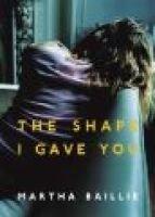 The Shape I Gave You (Hardcover): Martha Baillie
