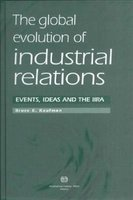 The Global Evolution of Industrial Relations - Events, Ideas and the IIRA (Hardcover): Bruce E. Kaufman