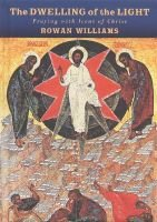 The Dwelling of the Light - Praying with Icons of Christ (Hardcover): Rowan Williams