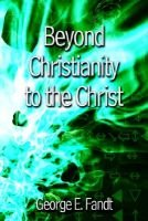 Beyond Christianity to the Christ: beyond Religion to the Source (Hardcover): George E. Fandt