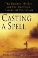 Casting a Spell - The Bamboo Fly Rod and the American Pursuit of Perfection (Hardcover): George Black