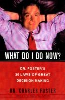 What Do I Do Now? - Dr Foster's 30 Laws of Great Decision Making (Hardcover): Charles Foster
