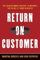 Return on Customer - Creating Maximum Value from Your Scarcest Resource (Hardcover): Martha Rogers, Don Peppers