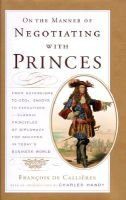 On the Manner of Negotiating with Princes - Classic Principles of Diplomacy and the Art of Negotiation (Hardcover): Monsieur de...
