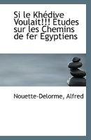 Si Le Khedive Voulait!!! Etudes Sur Les Chemins de Fer Egyptiens (Paperback): Nouette-Delorme Alfred