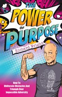 The Power Of Purpose - How To Obliterate Obstacles And Triumph Over Impossible Adversity (Paperback): Richard Wright