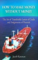 How to Make Money Without Money - The Art of Transferable Letters of Credit and Assignments of Proceeds (Hardcover, illustrated...