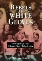 Rebels in White Gloves - Coming of Age with Hillary's Class: Wellesley 69 (Hardcover, illustrated edition): Miriam Horn