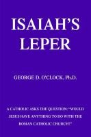 Isaiah's Leper - A Catholic Asks the Question: Would Jesus Have Anything to Do with the Roman Catholic Church?...