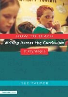 How to Teach Writing Across the Curriculum at Key Stage 2 (Paperback): Sue Palmer