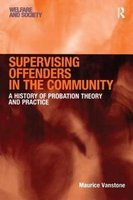 Supervising Offenders in the Community - A History of Probation Theory and Practice (Paperback, New Ed): Maurice Vanstone