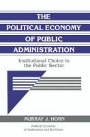 The Political Economy of Public Administration - Institutional Choice in the Public Sector (Paperback, New): Murray J. Horn
