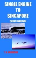Single Engine to Singapore - Cause Unknown (Paperback): T.A. Anderson