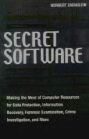 Secret Software - Making the Most of Computer Resources for Data Protection, Information Recovery, Forensic Examination, Crime...