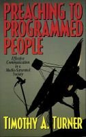 Preaching to Programmed People - Effective Communication in a Media-Saturated Society (Paperback): Timothy A Turner