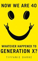 Now We Are 40 - Whatever Happened To Generation X? (Hardcover, Epub Edition): Tiffanie Darke