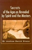 Secrets of the Ages as Revealed by Spirit and the Masters (Paperback): Joshua D Stone