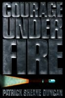 Courage Under Fire (Hardcover): Patrick Sheane Duncan