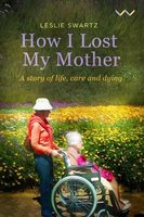 How I Lost My Mother - A Story Of Life, Care And Dying (Paperback): Leslie Swartz